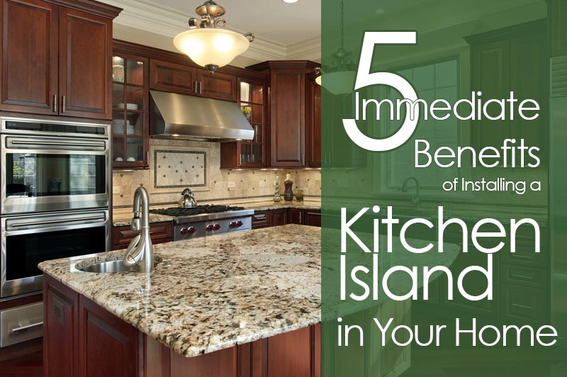 5 Immediate Benefits of Installing a Kitchen Island in Your Home